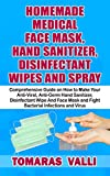 HOMEMADE MEDICAL FACE MASK, HAND SANITIZER, DISINFECTANT WIPES AND SPRAY : Comprehensive Guide on How to Make Your Anti-Viral, Anti-Germ Hand Sanitizer, Disinfectant Wipe and Face Mask