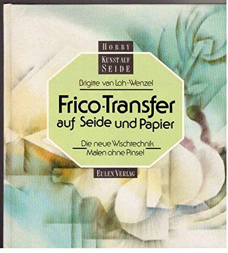 Frico- Transfer auf Seide und Papier. Die neue Wischtechnik - Malen ohne Pinsel
