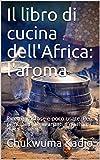 Il libro di cucina dell'Africa: l'aroma: Ricette gustose e poco usate. Per principianti e avanzati e qualsiasi dieta