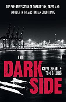 The Dark Side: The explosive story of corruption, greed and murder in the Australian drug trade: Gangsters, drugs and corruption by [Clive Small, Tom Gilling]