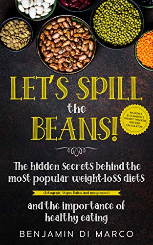 Let's Spill the Beans!: The Hidden Secrets Behind The Most Popular Weight-Loss Diets (Ketogenic, Vegan, Paleo, And Many More) And The Importance Of Healthy Eating + Calorie Intake Calculator by [Benjamin Di Marco]