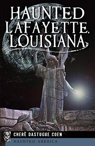 Haunted Lafayette, Louisiana (Haunted America) by [Cheré Dastugue Coen]
