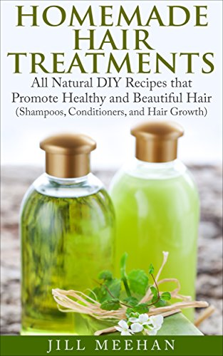 Homemade Hair Treatments: All Natural DIY Recipes that Promote Healthy and Beautiful Hair (Shampoos, Conditioners, and Hair Growth) (English Edition)