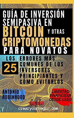Guía de inversión semipasiva en bitcoin y otras criptomonedas para novatos: Los 25 errores más comunes de los inversores principiantes y cómo evitarlos (Libertad Financiera Desde Cero)