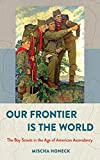 Our Frontier Is the World: The Boy Scouts in the Age of American Ascendancy (The United States in the World)