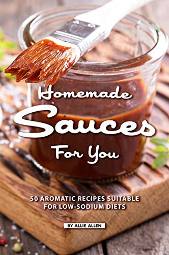 Homemade Sauces for You: 50 Aromatic Recipes Suitable for Low-Sodium Diets (English Edition)
