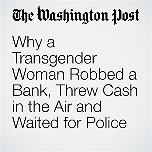 Why a Transgender Woman Robbed a Bank, Threw Cash in the Air and Waited for Police audiobook cover art