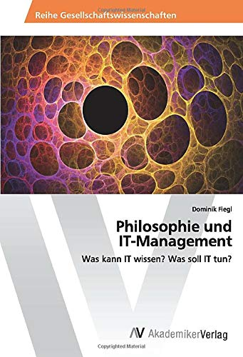 Philosophie und IT-Management: Was kann IT wissen? Was soll IT tun?