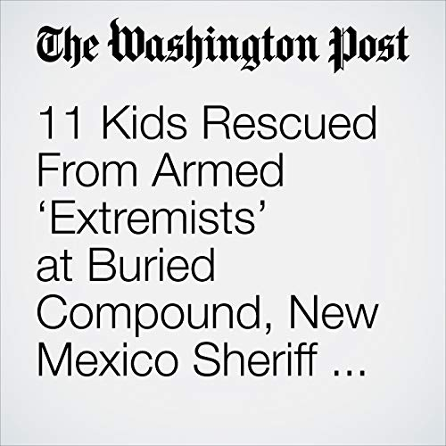 11 Kids Rescued From Armed 'Extremists' at Buried Compound, New Mexico Sheriff Says copertina