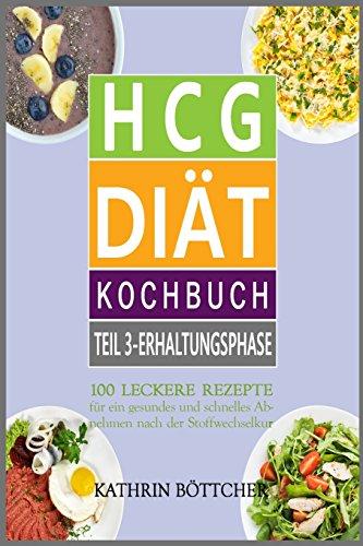 HCG DIÄT KOCHBUCH - Teil 3: Erhaltungsphase: 100 leckere Rezepte für schnelles Abnehmen nach der Stoffwechselkur: ... Sie dem Übergewicht den Kampf an!, Band 3)