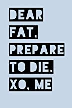 Dear Fat Prepare to Die XO Me: Work Out Log Fitness Journal for Tracking Workouts