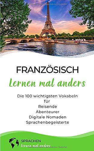 Französisch lernen mal anders - Die 100 wichtigsten Vokabeln: Für Reisende, Abenteurer, Digitale Nomaden, Sprachenbegeisterte