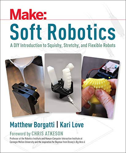 Soft Robotics: A DIY Introduction to Squishy, Stretchy, and Flexible Robots (Make)