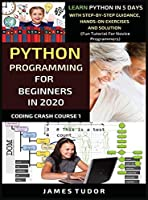 Python Programming For Beginners In 2020: Learn Python In 5 Days with Step-By-Step Guidance, Hands-On Exercises And Solution - Fun Tutorial For Novice Programmers (Coding Crash Course Book)