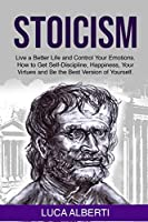 Stoicism: Live a Better Life and Control Your Emotions. How to Get Self-Discipline, Happiness, your Virtues and Be the Best Version of Yourself
