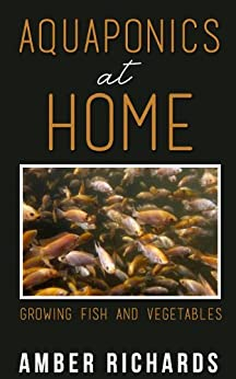 Aquaponics At Home: Growing Fish & Vegetables by [Amber Richards]