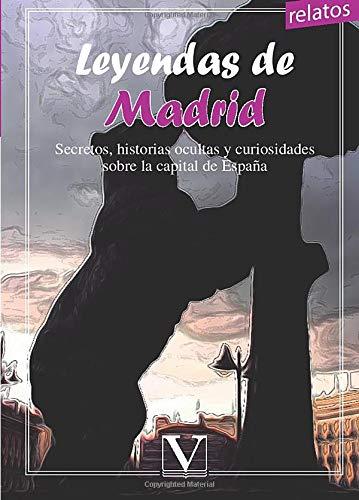 LEYENDAS DE MADRID. SECRETOS, HISTORIAS OCULTAS Y CURIOSIDADES SOBRE LA CAPITAL DE...