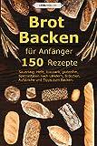 Brot backen für Anfänger: 150 Rezepte - Sauerteig, Hefe, low carb, glutenfrei, Spezialitäten nach...