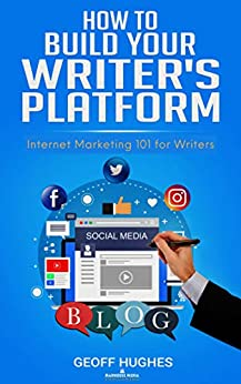 How to Build Your Writer's Platform: Internet Marketing 101 for Writers by [Geoff Hughes]