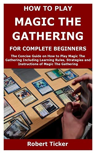HOW TO PLAY MAGIC THE GATHERING FOR COMPLETE BEGINNERS: The Concise Guide on How to Play Magic The Gathering Including Learning Rules, Strategies and Instructions of Magic The Gathering