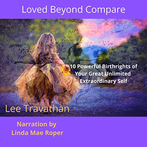 Loved Beyond Compare: 10 Powerful Birthrights of Your Great Unlimited Extraordinary Self Audiobook By Lee Travathan cover art