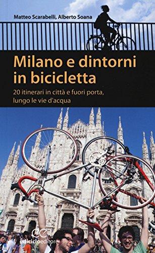 Milano e dintorni in bicicletta. 20 itinerari in città e fuori porta, lungo le vie d'acqua