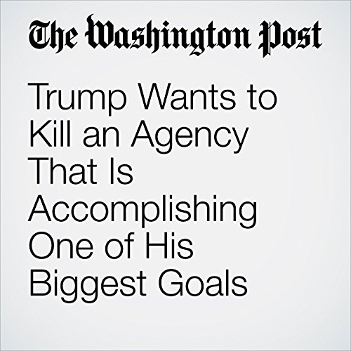 Trump Wants to Kill an Agency That Is Accomplishing One of His Biggest Goals copertina