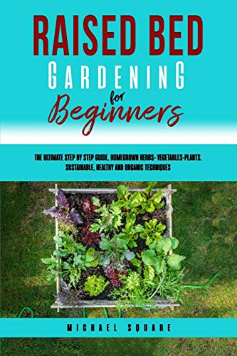 Raised Bed Gardening for Beginners: The Ultimate Step by Step Guide Homegrown Herbs VegetablesPlants Sustainable Healthy and Organic Techniques