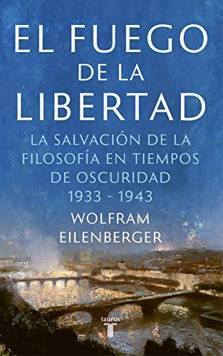 El fuego de la libertad: El refugio de la filosofía en tiempos sombríos 1933-1943