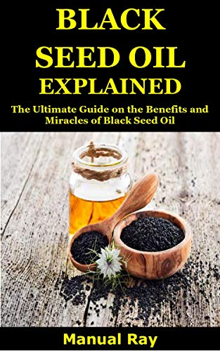 BLACK SEED OIL EXPLAINED: The Ultimate Guide on the Benefits and Miracles of Black Seed Oil by [Manuel Ray]