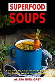 Superfood Soups: Fast and Easy Soup and Broth Recipes for Natural Weight Loss and Detox (Free Gift - Superfood Smoothies): Healthy Recipes for Weight Loss (Souping, Soup Diet and Cleanse Book 1)