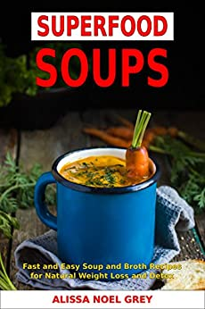 Superfood Soups: Fast and Easy Soup and Broth Recipes for Natural Weight Loss and Detox (Free Gift - Superfood Smoothies): Healthy Recipes for Weight Loss (Souping, Soup Diet and Cleanse) by [Alissa Noel Grey, Fat Loss Almanac]