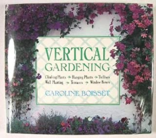 Vertical Gardening: Climbing Plants, Hanging Plants, Trellises, Wall Plantings, Terraces, Steep Banks, Window Boxes