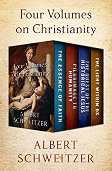 Four Volumes on Christianity: The Essence of Faith, Pilgrimage to Humanity, The Quest of the Historical Jesus, and The Light Within Us by [Albert Schweitzer]