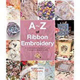A–Z of Ribbon Embroidery: A Comprehensive Maunal with Over 40 Gorgeous Designs to Stitch (A–Z of Needlecraft) (English Edition)