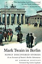 Mark Twain in Berlin: Newly Discovered Stories & An Account of Twain s Berlin Adventures (Americans in Berlin)