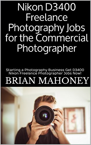 Nikon D3400 Freelance Photography Jobs for the Commercial Photographer: Starting a Photography Business Get D3400 Nikon Freelance Photographer Jobs Now! (English Edition)