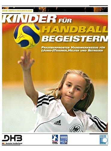 Kinder für Handball begeistern: Praxiserprobtes Handwerkszeug für (Jung-)Trainer, Helfer und Betreuer - Trainings- und Spielstunden im Kinderhandball ... organisieren und erfolgreich durchführen