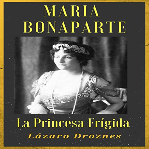 MARIA BONAPARTE: La princesa frígida [MARIA BONAPARTE: The Frigid Princess] audiobook cover art