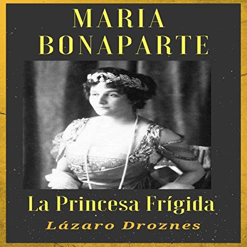 MARIA BONAPARTE: La princesa frígida: Historia de la relación entre Sigmund Freud y María Bonaparte, sobrina nieta de Napoleón, que se acercó a Freud y ... curarse de su anorgasmia
