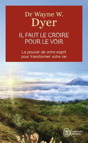 Il faut le croire pour le voir - Ouvrez votre esprit aux miracles et créez une nouvelle réalité
