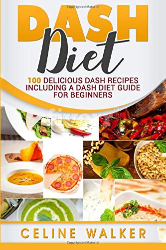 DASH Diet: 100 Delicious DASH Recipes Including a DASH Diet Guide for Beginners