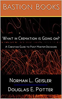 What in Cremation is Going on?: A Christian Guide to Post Mortem Decisions by [Norman L. Geisler, Douglas E. Potter]