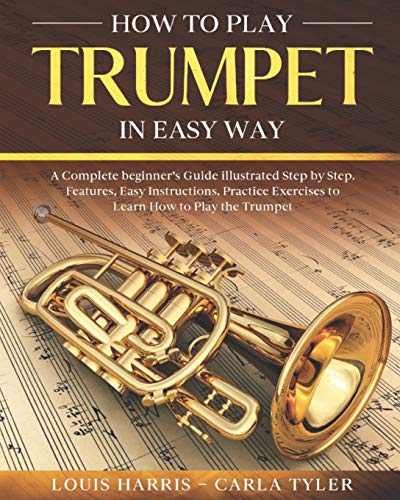 How to Play Trumpet in Easy Way: Learn How to Play Trumpet in Easy Way by this Complete beginner's guide Step by Step illustrated!Trumpet Basics, Features, Easy Instructions, Practice Exercises