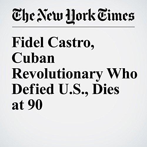 Fidel Castro, Cuban Revolutionary Who Defied U.S., Dies at 90 audiobook cover art