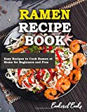 Ramen Recipe Book: Easy Recipes to Cook Ramen at Home for Beginners and Pros