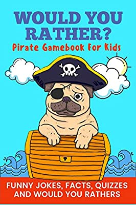 Would You Rather? Pirate Gamebook For Kids Funny Jokes, Facts, and Quizzes: Clean family fun, perfect on road trips, and plane trips! The best birthday and holiday gift idea for children Ages 6-12!