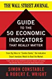 The WSJ Guide to the 50 Economic Indicators That Really Matter: From Big Macs to 'Zombie Banks,' the Indicators Smart Investors Watch to Beat the Market (Wall Street Journal Guides)