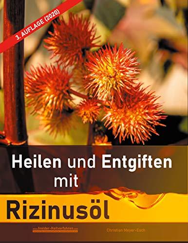 Heilen und Entgiften mit Rizinusöl (3. Auflage 2020): 40 Erfahrungsberichte zur ganzheitlichen Heilung von schweren Allergien, Kurzsichtigkeit, ... Morbus Crohn, Akne, Ekzeme u.v.m.