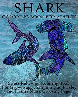 Shark Coloring Book For Adults: Stress Relieving Coloring Book For Grown-ups Containing 40 Paisley and Henna Shark Coloring Pages (Animals) (Volume 9)
